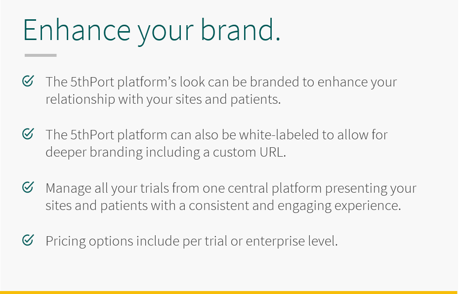 Enhance your brand and your relationship with your sites and patients by white-labeling the 5thport informed consent platform; including the addition of a custom URL. Manage all your trials from one central platform presenting your sites and patients with a consistent and engaging experience. Pricing options include per trial or enterprise level.