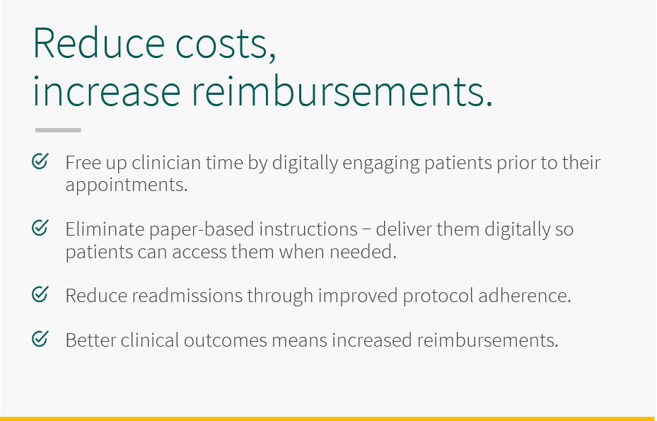 Free up clinical time by digitally engaging patients prior to their appointments. With 5thPort, eliminate paper-based instructions - deliver them digitally so patients can access them when needed. Reduce readmissions through improved protocol adherence. Better clinical outcomes means increased reimbursements.